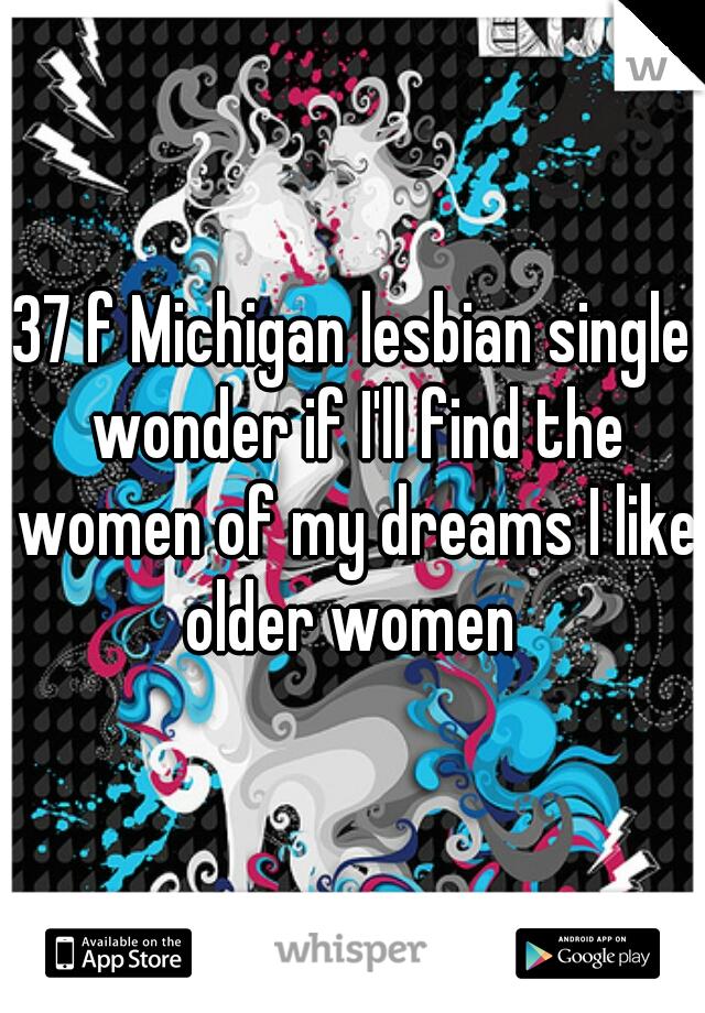 37 f Michigan lesbian single wonder if I'll find the women of my dreams I like older women