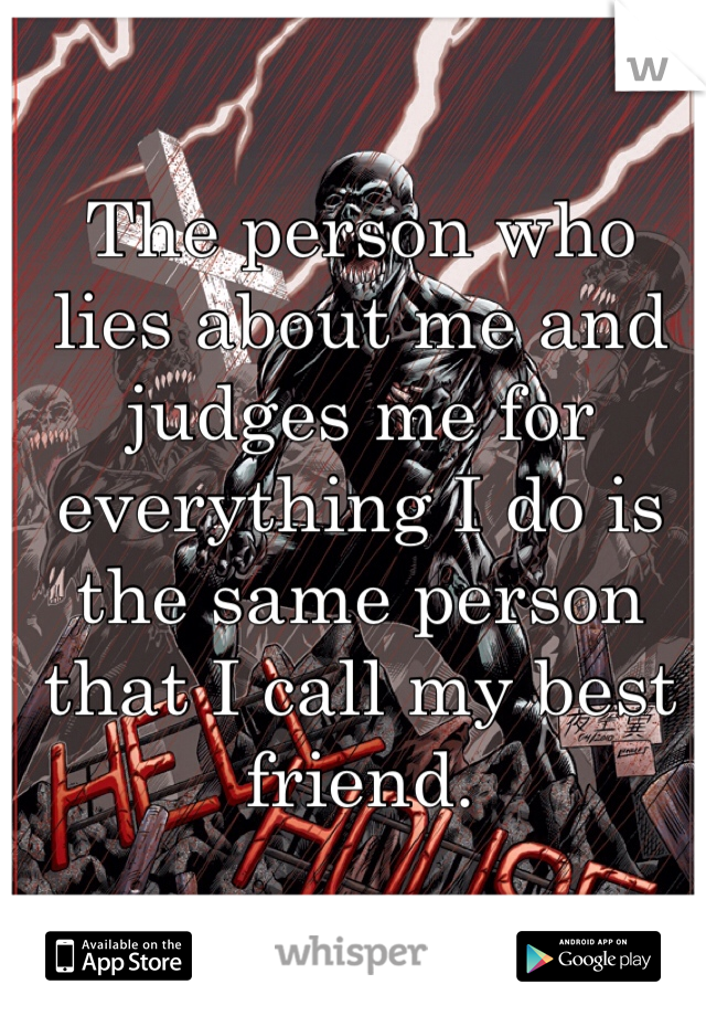 The person who lies about me and judges me for everything I do is the same person that I call my best friend.