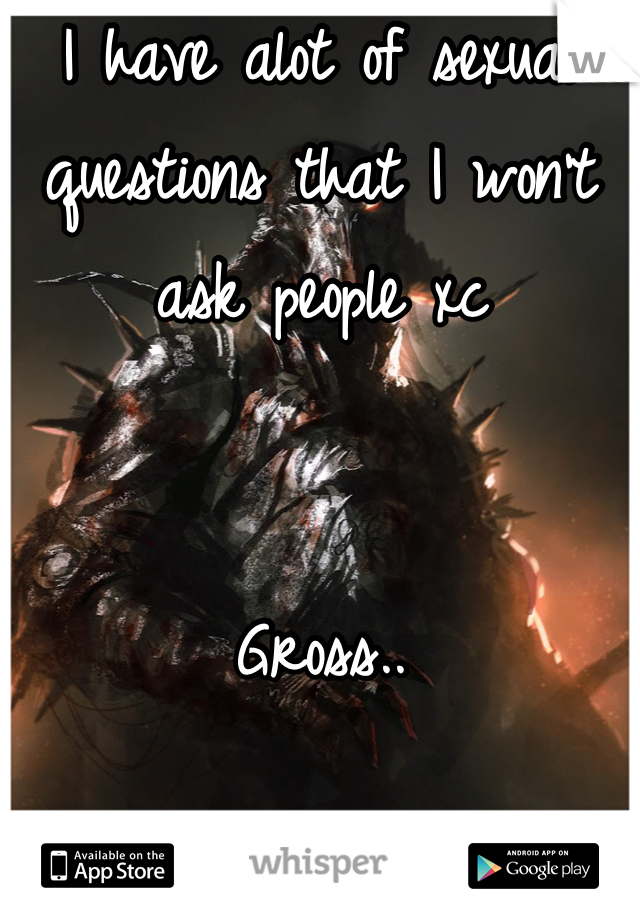 I have alot of sexual questions that I won't ask people xc    Gross..