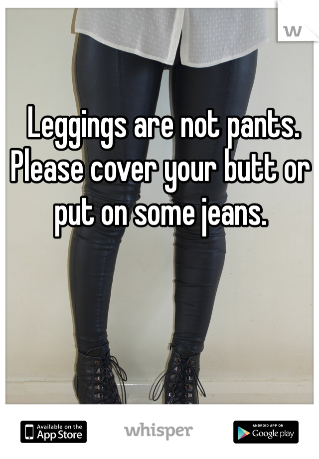 Leggings are not pants. Please cover your butt or put on some jeans.