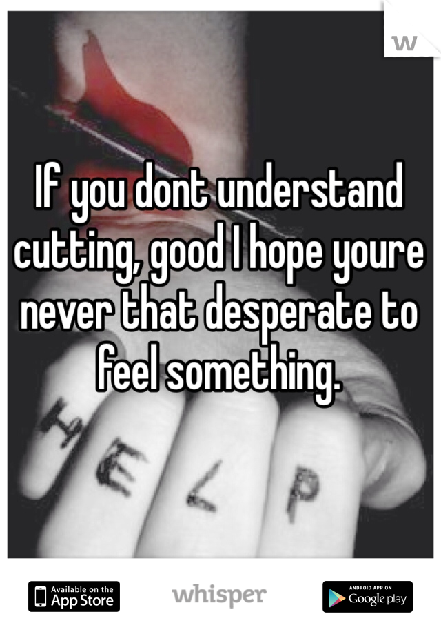 If you dont understand cutting, good I hope youre never that desperate to feel something.