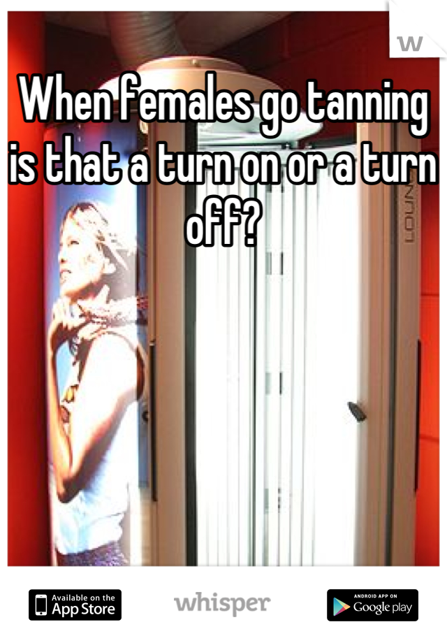 When females go tanning is that a turn on or a turn off?
