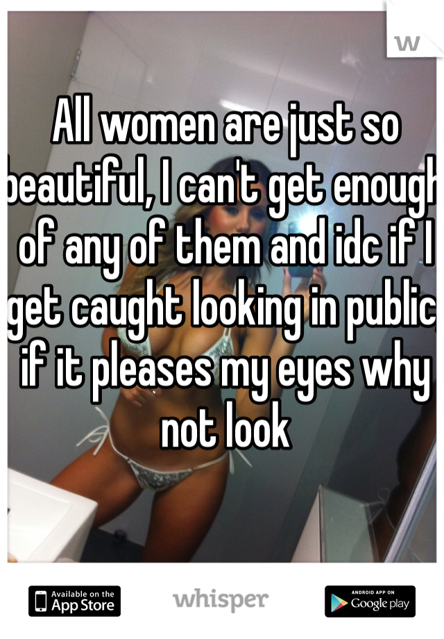 All women are just so beautiful, I can't get enough of any of them and idc if I get caught looking in public, if it pleases my eyes why not look