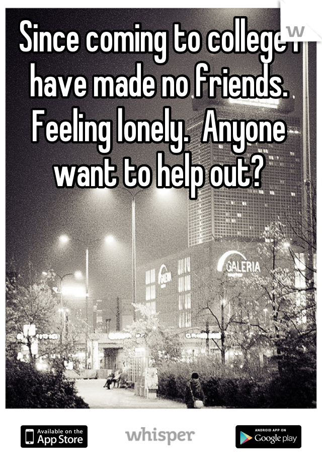 Since coming to college I have made no friends.  Feeling lonely.  Anyone want to help out?