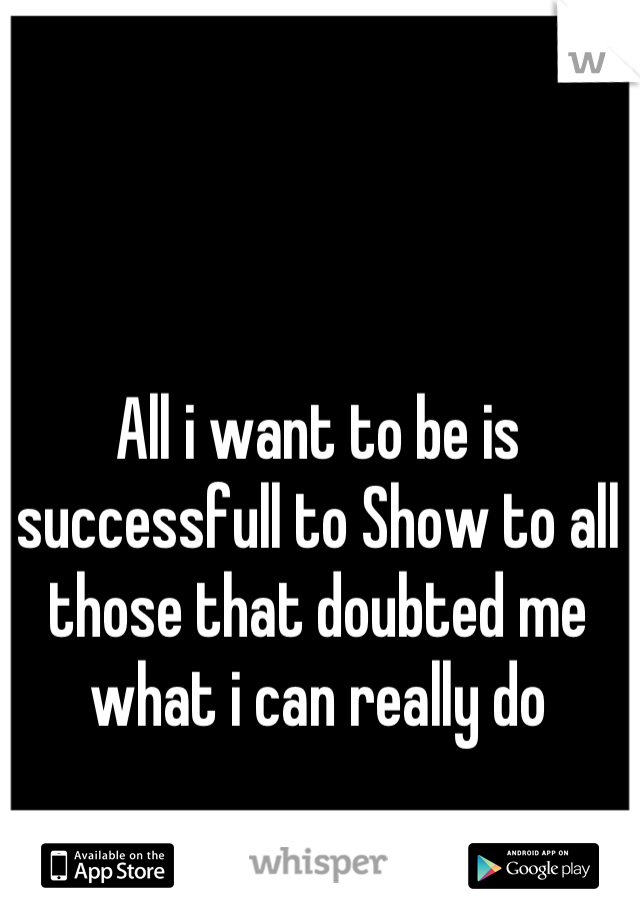 All i want to be is successfull to Show to all those that doubted me what i can really do