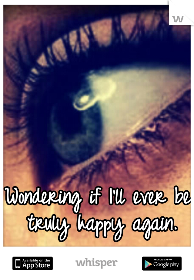 Wondering if I'll ever be truly happy again.