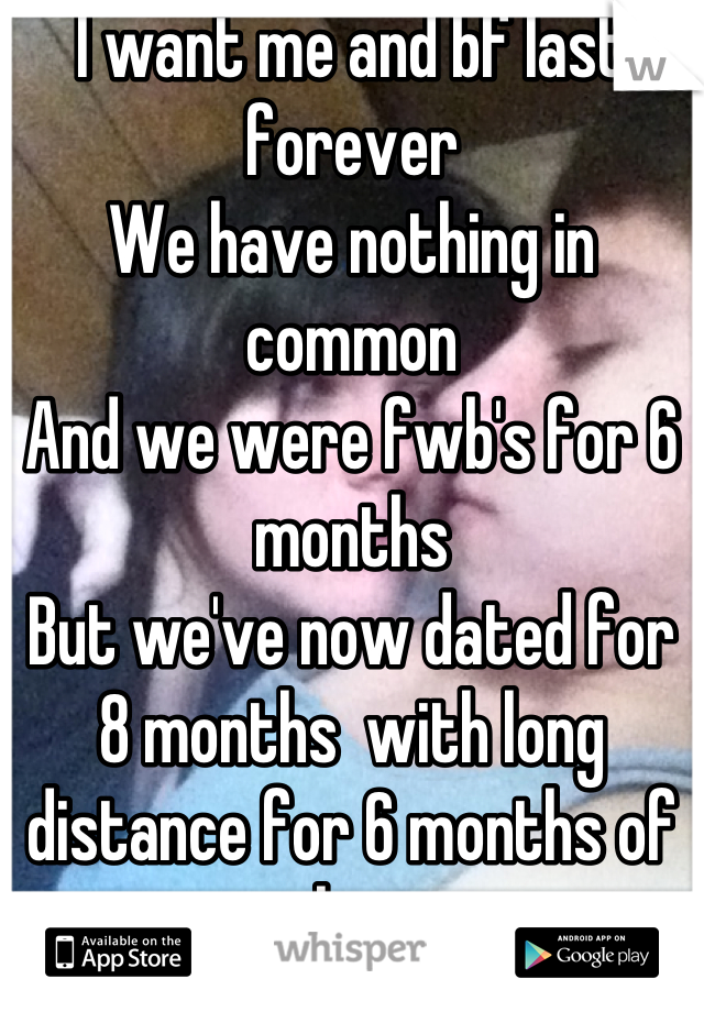 I want me and bf last forever We have nothing in common And we were fwb's for 6 months  But we've now dated for 8 months  with long distance for 6 months of that  I think we can last <3