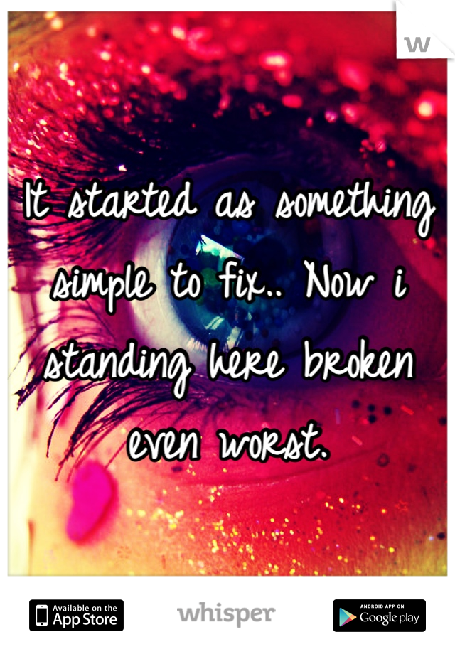 It started as something simple to fix.. Now i standing here broken even worst.