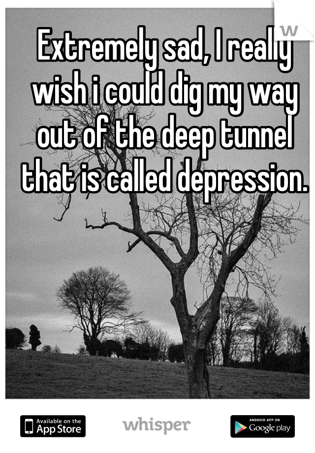 Extremely sad, I really wish i could dig my way out of the deep tunnel that is called depression.