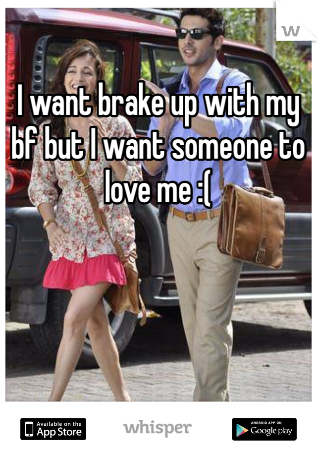 I want brake up with my bf but I want someone to love me :(