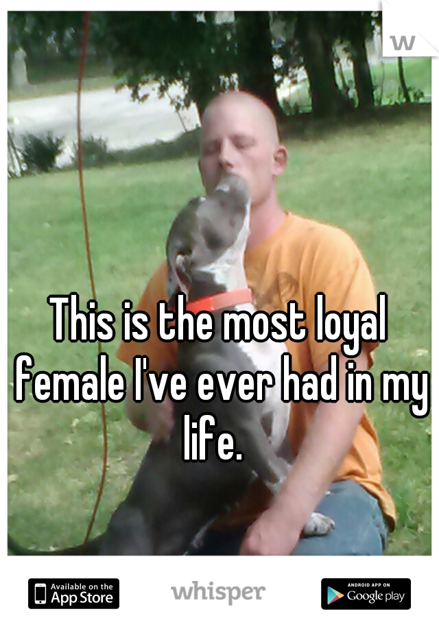 This is the most loyal female I've ever had in my life.