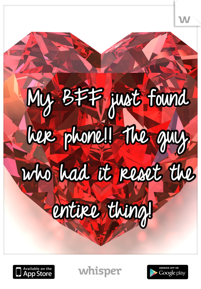 My BFF just found her phone!! The guy who had it reset the entire thing!