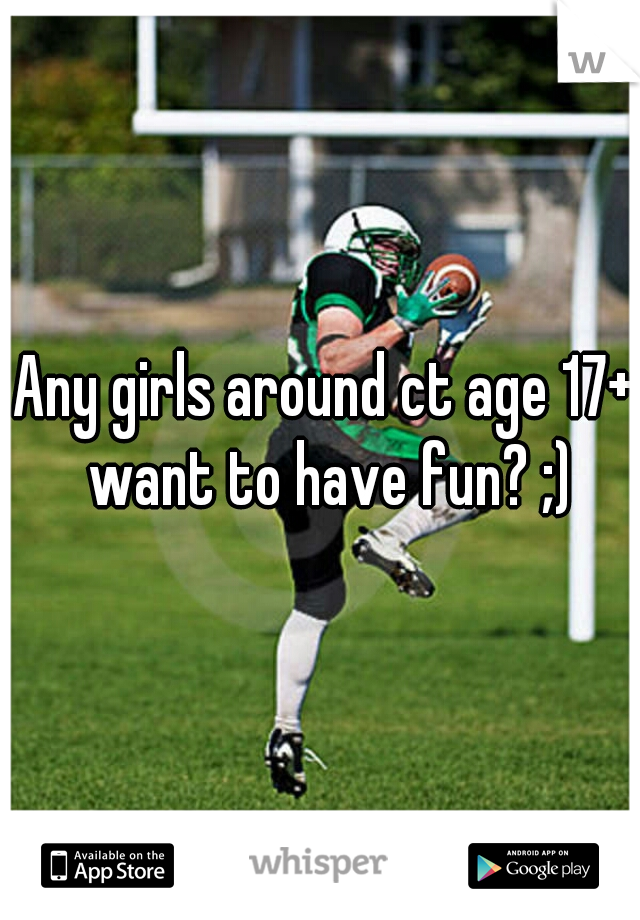 Any girls around ct age 17+ want to have fun? ;)