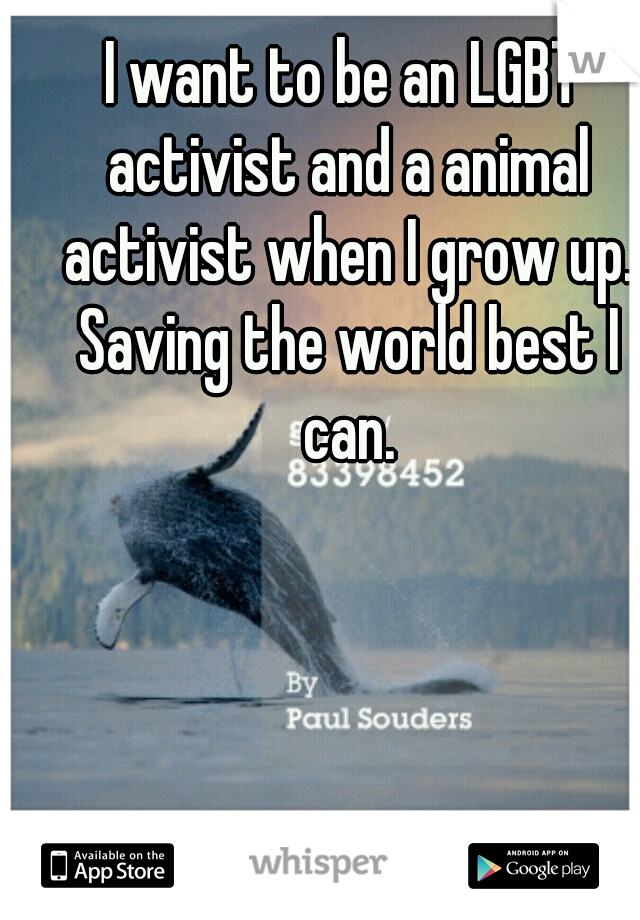 I want to be an LGBT activist and a animal activist when I grow up. Saving the world best I can.