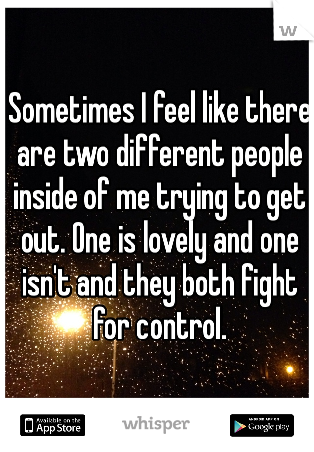 Sometimes I feel like there are two different people inside of me trying to get out. One is lovely and one isn't and they both fight for control.