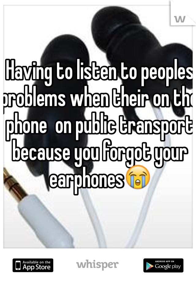 Having to listen to peoples problems when their on the phone  on public transport because you forgot your earphones😭