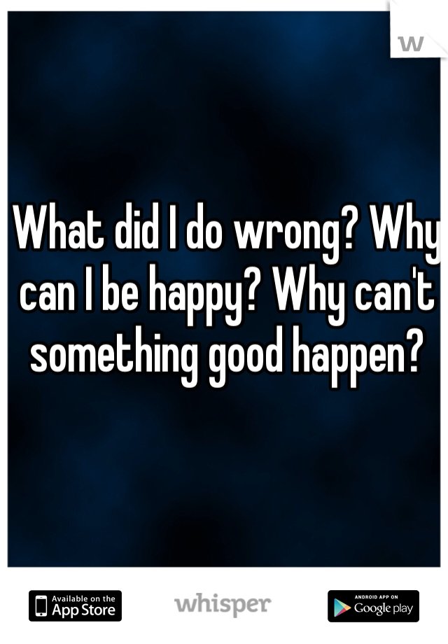 What did I do wrong? Why can I be happy? Why can't something good happen?