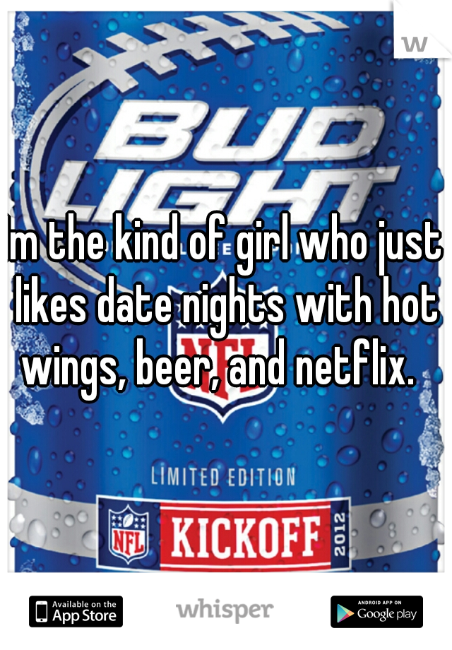 Im the kind of girl who just likes date nights with hot wings, beer, and netflix.