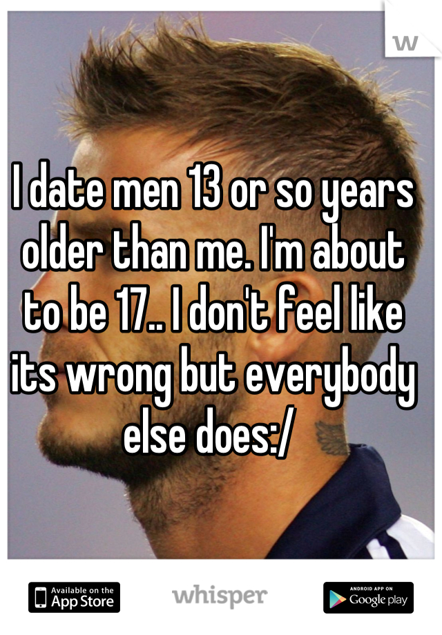 I date men 13 or so years older than me. I'm about to be 17.. I don't feel like its wrong but everybody else does:/