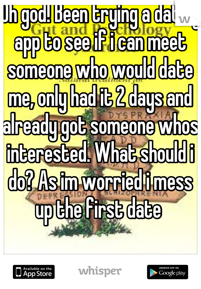 Oh god! Been trying a dating app to see if i can meet someone who would date me, only had it 2 days and already got someone whos interested. What should i do? As im worried i mess up the first date