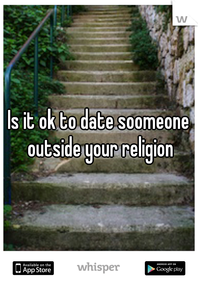 Is it ok to date soomeone outside your religion