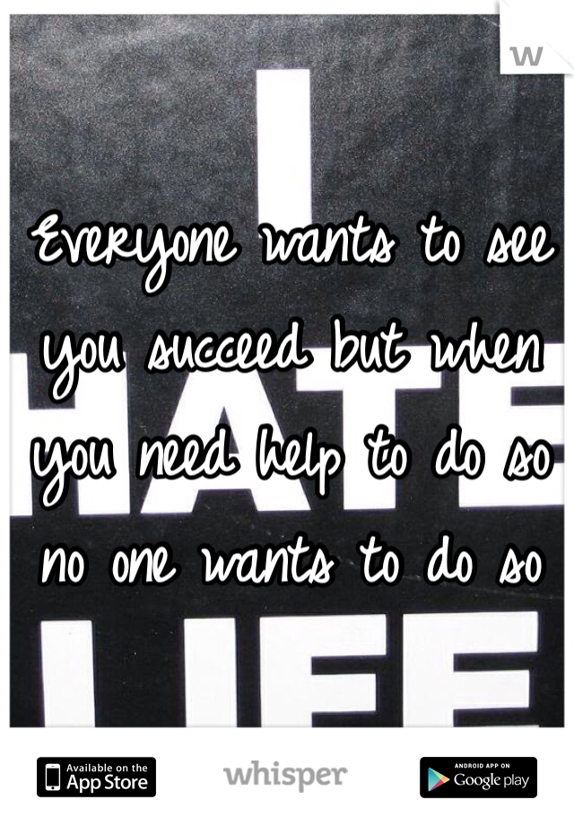 Everyone wants to see you succeed but when you need help to do so no one wants to do so