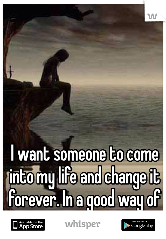 I want someone to come into my life and change it forever. In a good way of course!