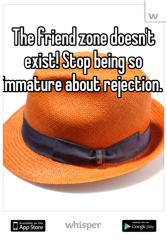 The friend zone doesn't exist! Stop being so immature about rejection.