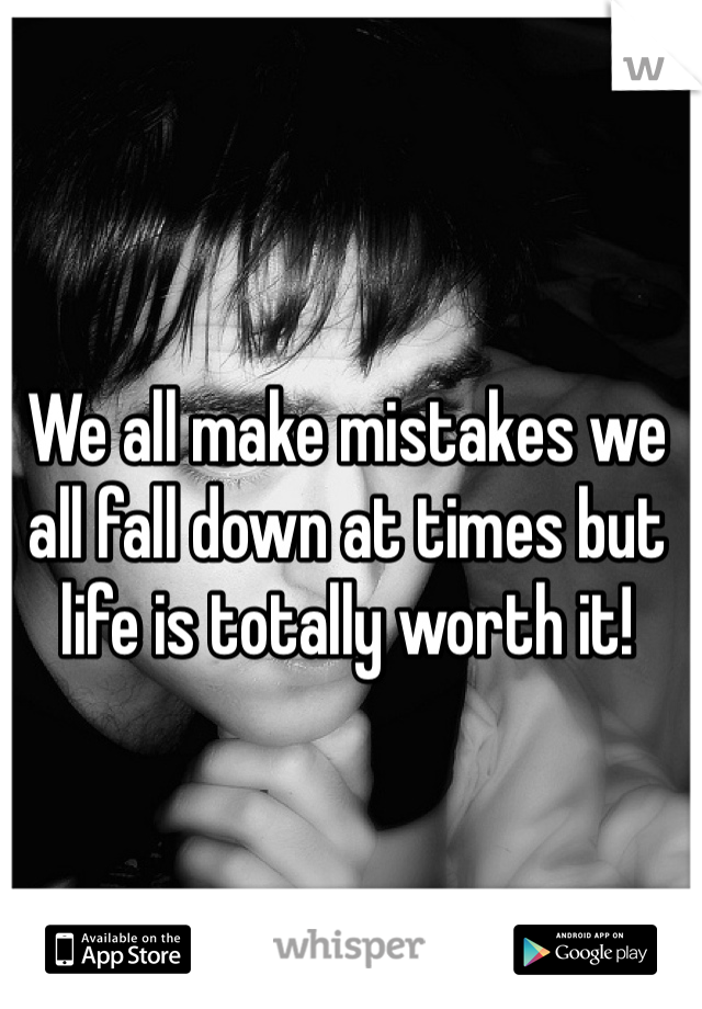 We all make mistakes we all fall down at times but life is totally worth it!