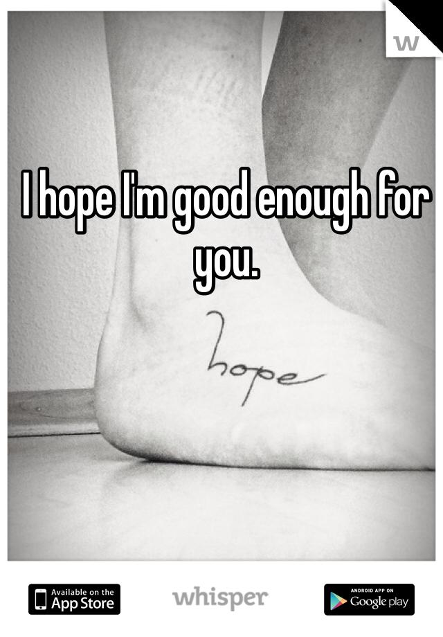 I hope I'm good enough for you.