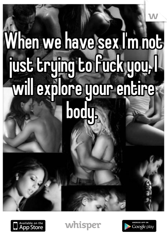 When we have sex I'm not just trying to fuck you, I will explore your entire body.