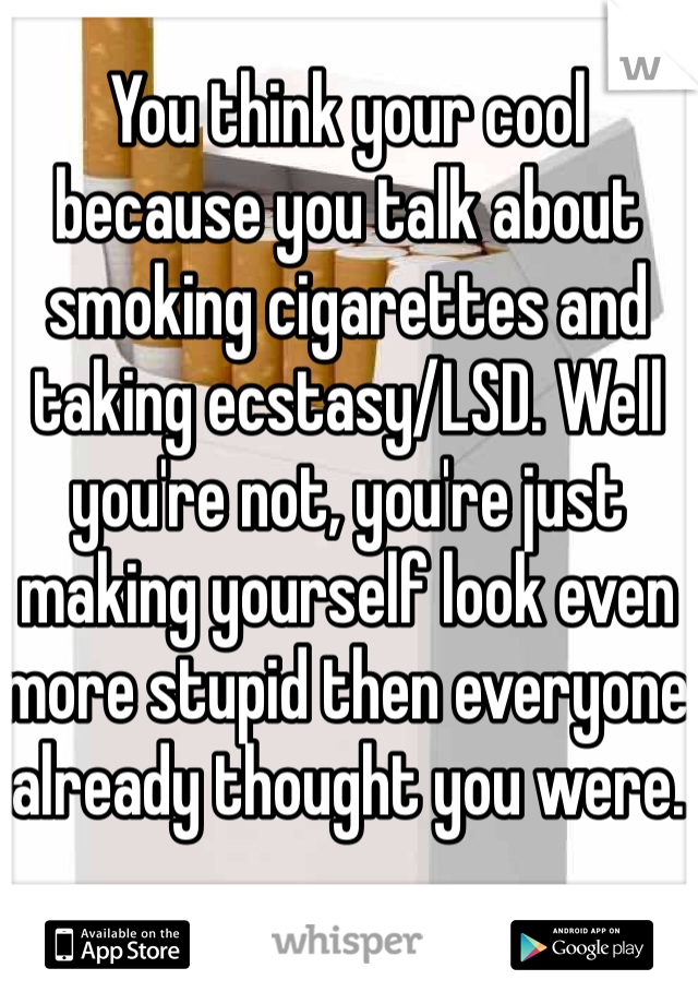 You think your cool because you talk about smoking cigarettes and taking ecstasy/LSD. Well you're not, you're just making yourself look even more stupid then everyone already thought you were.