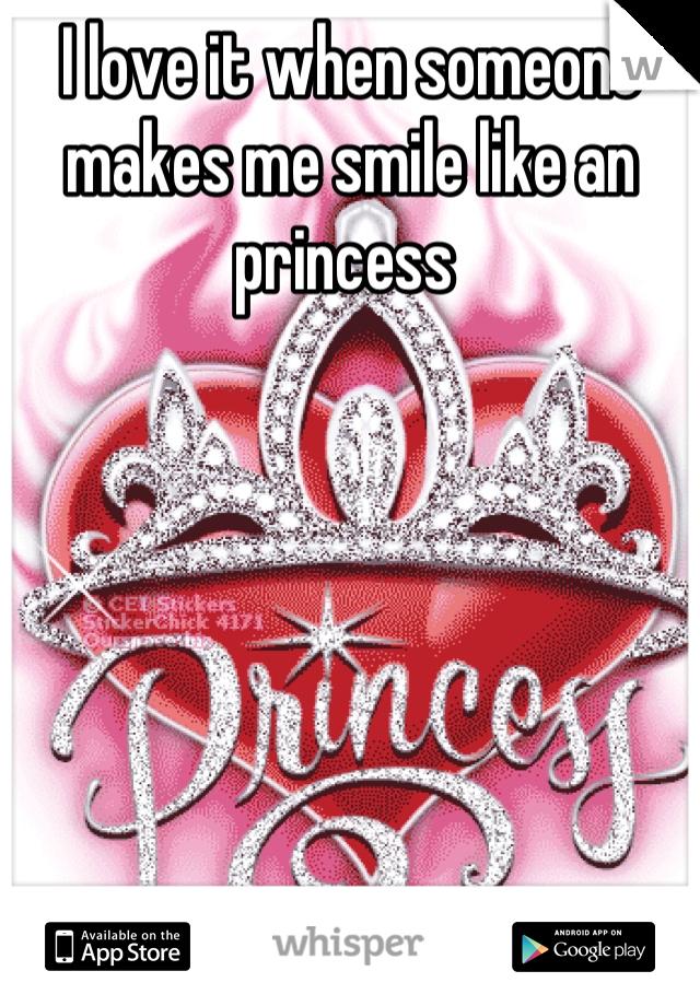 I love it when someone makes me smile like an  princess