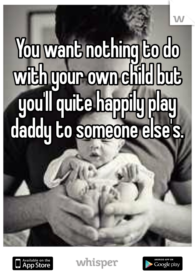 You want nothing to do with your own child but you'll quite happily play daddy to someone else's.