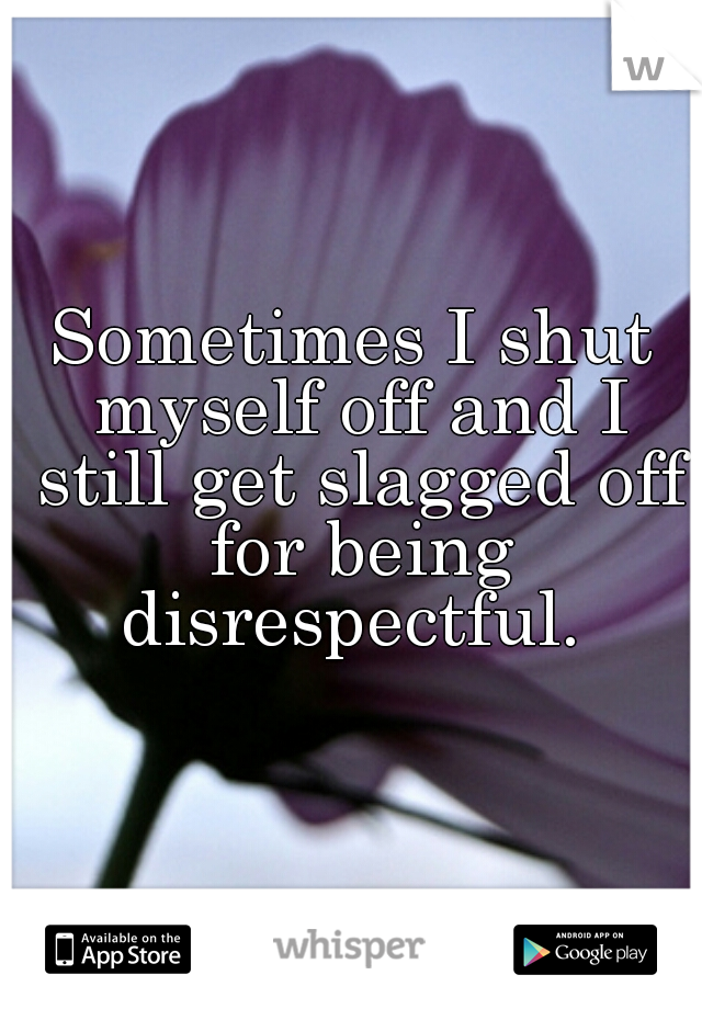Sometimes I shut myself off and I still get slagged off for being disrespectful.