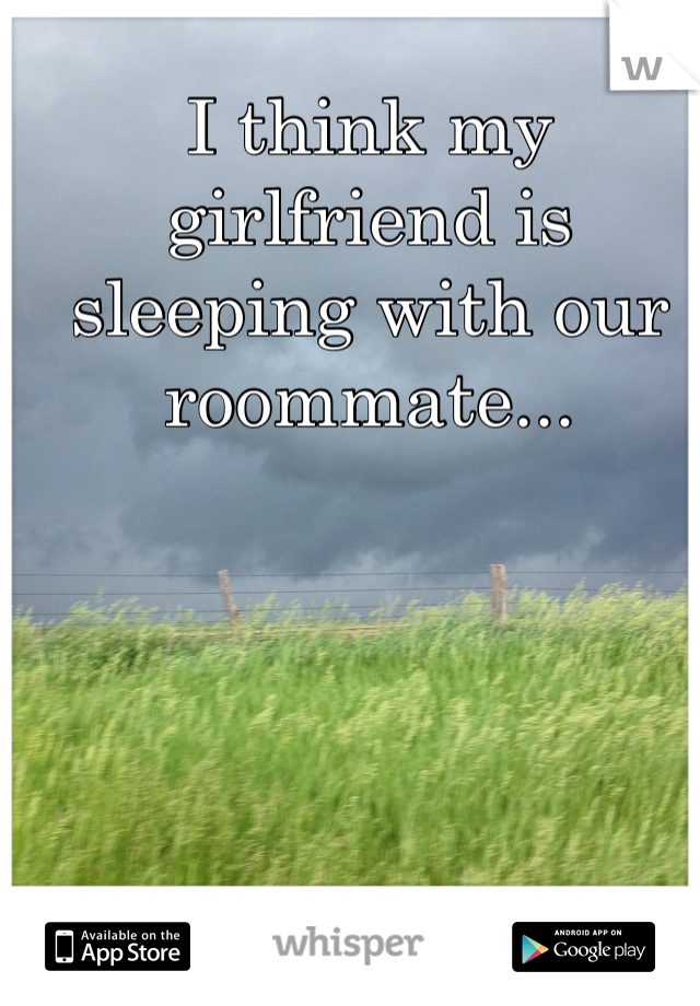 I think my girlfriend is sleeping with our roommate...