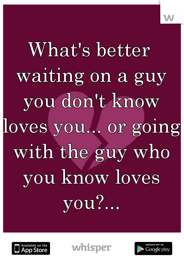 What's better waiting on a guy you don't know loves you... or going with the guy who you know loves you?...