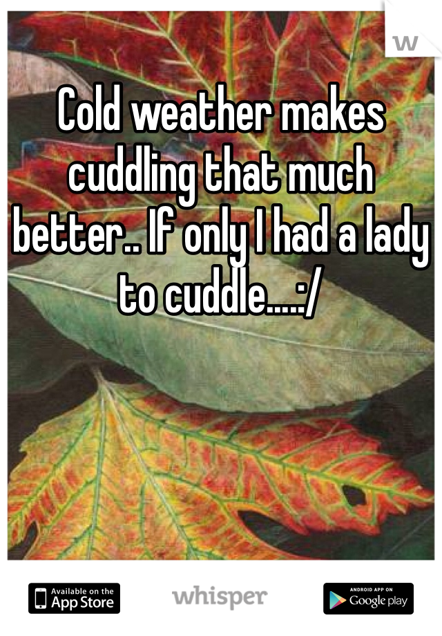 Cold weather makes cuddling that much better.. If only I had a lady to cuddle....:/