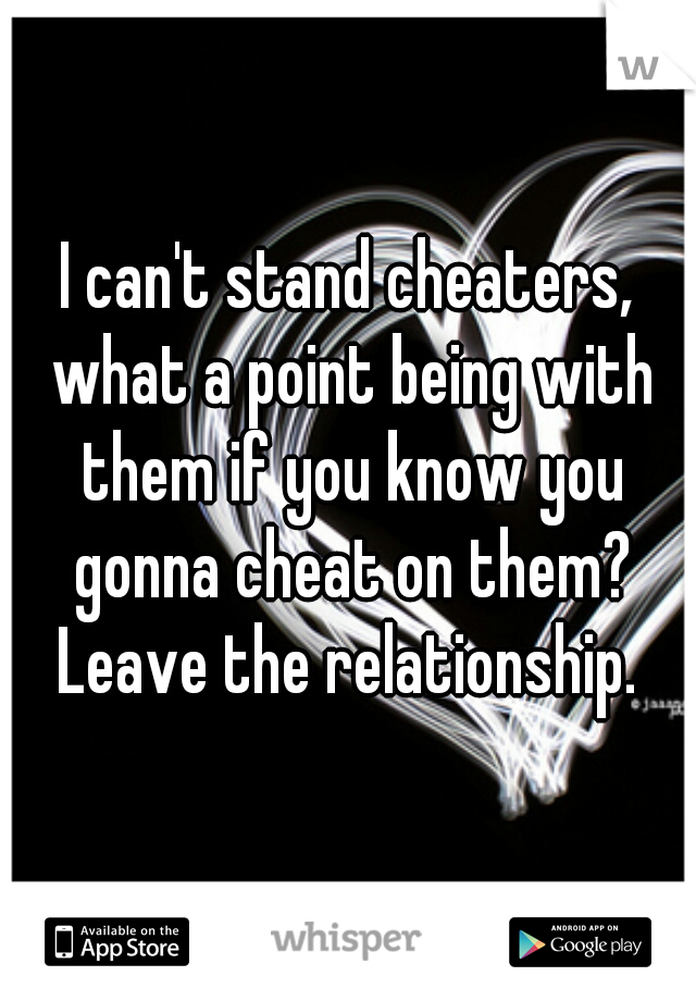 I can't stand cheaters, what a point being with them if you know you gonna cheat on them? Leave the relationship.