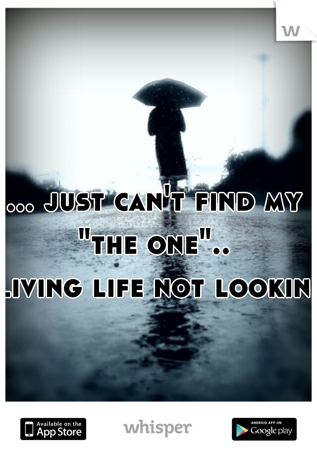 """... just can't find my """"the one""""..  living life not looking"""
