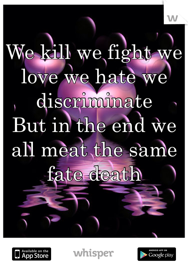 We kill we fight we love we hate we discriminate  But in the end we all meat the same fate death