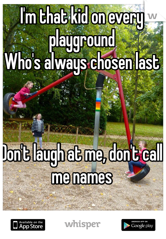 I'm that kid on every playground Who's always chosen last     Don't laugh at me, don't call me names
