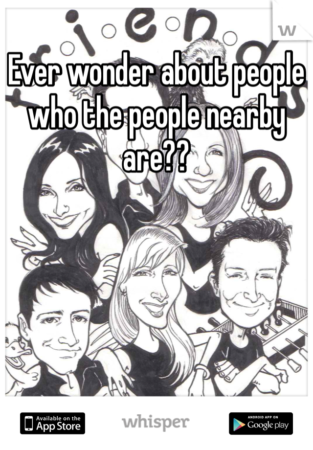 Ever wonder about people who the people nearby are??