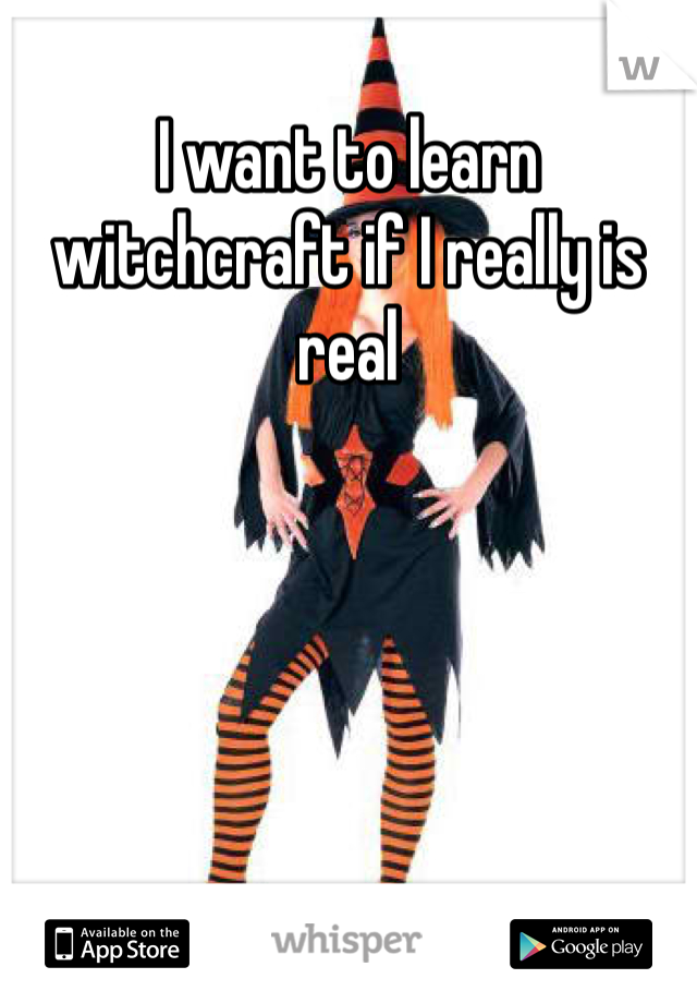 I want to learn witchcraft if I really is real