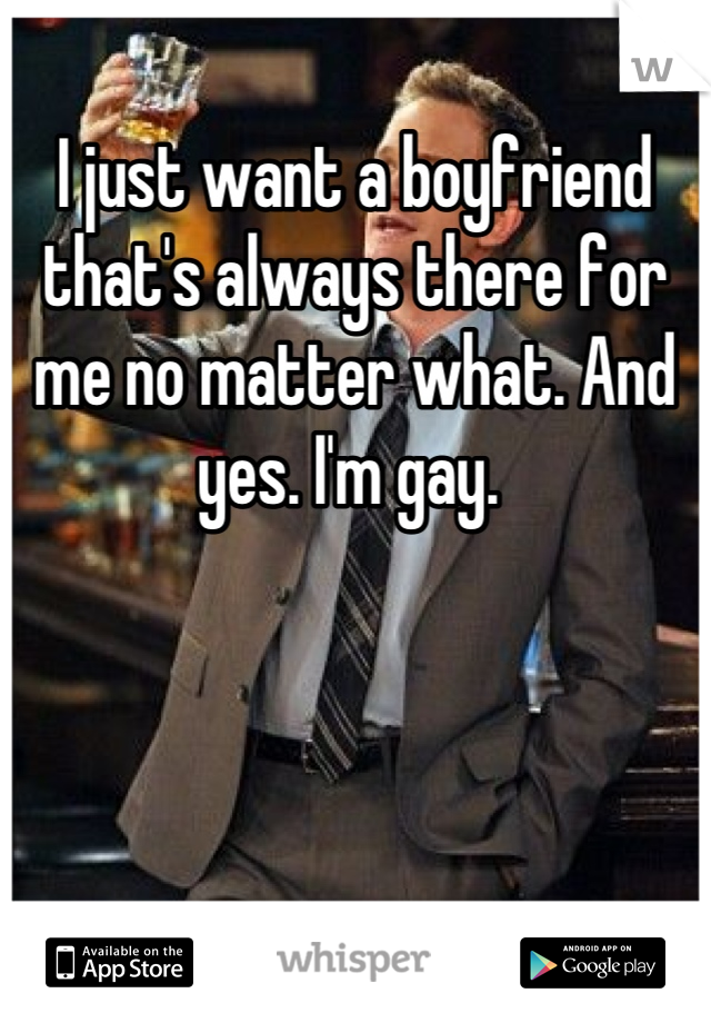 I just want a boyfriend that's always there for me no matter what. And yes. I'm gay.