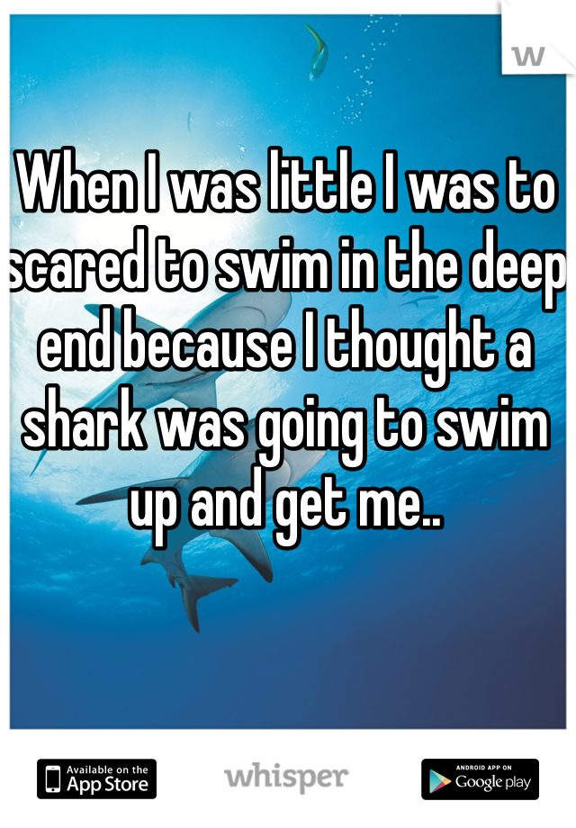 When I was little I was to scared to swim in the deep end because I thought a shark was going to swim up and get me..