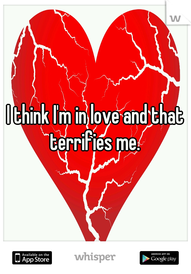 I think I'm in love and that terrifies me.
