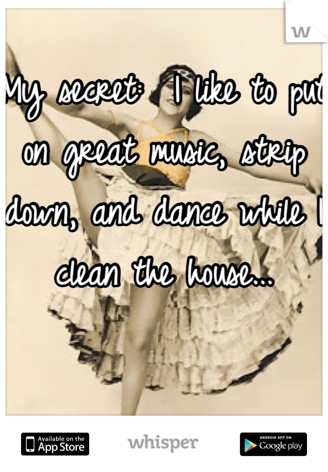 My secret:  I like to put on great music, strip down, and dance while I clean the house...