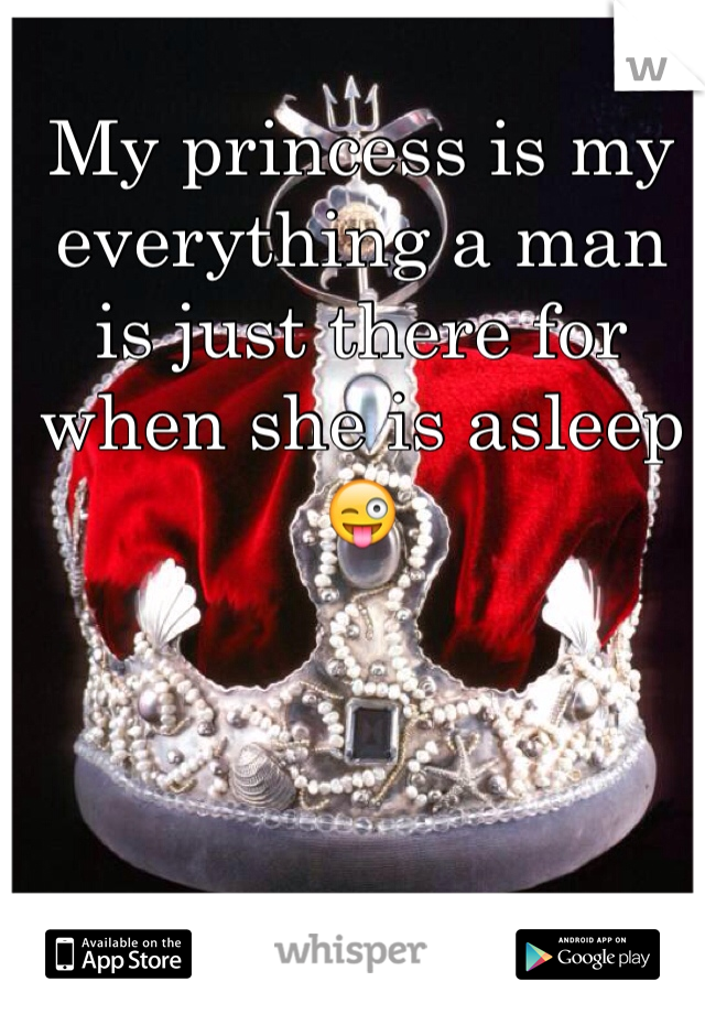 My princess is my everything a man is just there for when she is asleep 😜