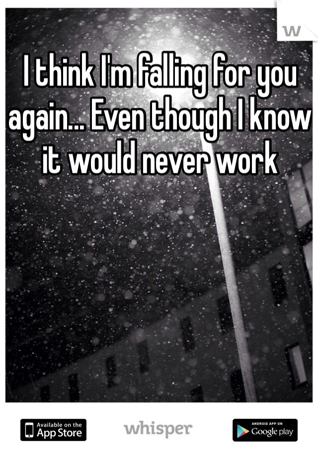 I think I'm falling for you again... Even though I know it would never work
